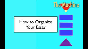 how to organize your essay the machine  how to organize your essay the machine
