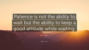 Joyce Meyer Quote Patience Is Not The Ability To Wait But The