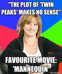 "The plot of 'Twin Peaks' makes no sense"" Favourite movie ... via Relatably.com"