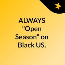 """ALWAYS """"Open Season"""" on Black US."""