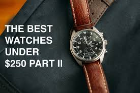cultural dispatch time on a budget the best watches under 250 time on a budget the best watches under 250 pt ii for anyone that