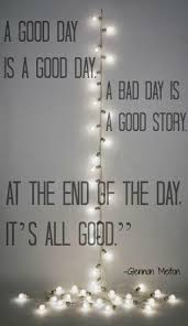 Good Day Quotes Awesome A Good Day Is A Good Day A Bad Day Is A Good Story At The End Of