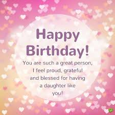 happy birthday you are such a great person i feel proud grateful and blessed for having a daughter like you