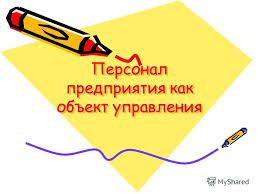 Презентация на тему Персонал предприятия как объект управления  1 Персонал предприятия как объект управления