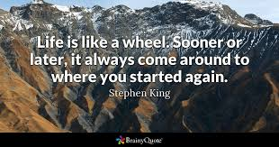 Stephen King Quotes On Love Amazing Life Is Like A Wheel Sooner Or Later It Always Come Around To