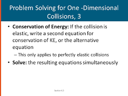 28 problem solving for one dimensional collisions 3 conservation of energy if the collision is elastic write a second equation