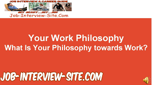 your work philosophy what is your philosophy towards work your work philosophy what is your philosophy towards work interview questions and answers