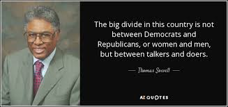 top quotes by thomas sowell of a z quotes the big divide in this country is not between democrats and republicans or women and men but between talkers and doers thomas sowell