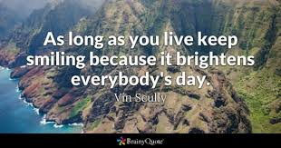 as long as you live keep smiling because it brightens everybody s day vin scully