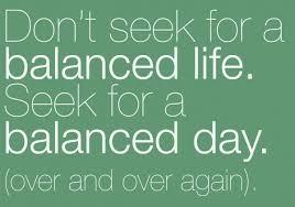 Seeking For A Balanced Day Seems Much More Managable Than A Balanced Custom Balanced Life Quotes