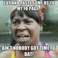 Cut and paste some BS to my fb page... ain't nobody got time fo ... via Relatably.com