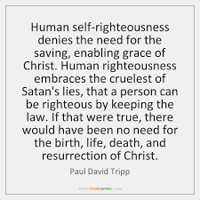 Self Righteous Christian Quotes Best Of Human Selfrighteousness Denies The Need For The Saving Enabling