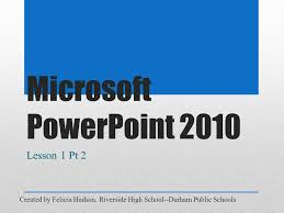Microsoft PowerPoint 2010 Lesson 1 Created by Felicia Hudson, Riverside  High School--Durham Public Schools. - ppt download
