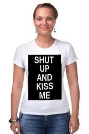Футболка Стрэйч <b>Shut up</b> and kiss me #2175598 – заказать ...
