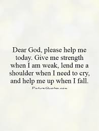 God Give Me Strength Quotes Enchanting Dear God Please Help Me Today Give Me Strength When I Am Weak