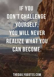 Quotes About Challenges Magnificent If You Don't Challenge Yourself You Will Never Realize What You Can