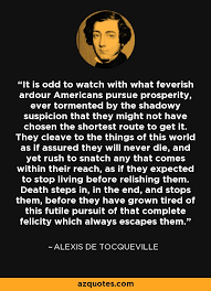 Alexis de Tocqueville quote: It is odd to watch with what feverish ... via Relatably.com