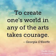 Georgia O Keeffe Quotes Beauteous To Create One's World In Any Of The Arts Takes Courage Georgia O