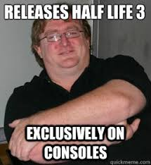 RELEASES HALF LIFE 3 EXCLUSIVELY ON CONSOLES - Scumbag Gabe Newell ... via Relatably.com
