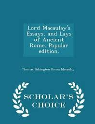 lord macaulay s essays and lays of ancient rome popular edition  lord macaulay s essays and lays of ancient rome popular edition scholar s choice