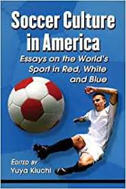 com soccer culture in america essays on the world s sport com soccer culture in america essays on the world s sport in red white and blue 9780786471553 yuya kiuchi books