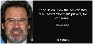 Concussion Quotes Dennis Miller quote Concussion How the hell can they tell They're 28