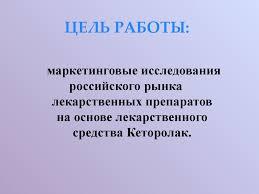 Маркетинговые исследования российского рынка лекарственных  ЦЕЛЬ РАБОТЫ маркетинговые исследования российского рынка лекарственных препаратов на основе лекарственного средства Кеторолак