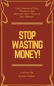 Stop Wasting Money!: Take Control of Your Finances and Discover 250+ Ways  to Save Money! by Jerome Palmer
