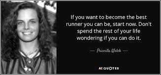 Priscilla Welch quote: If you want to become the best runner you can...