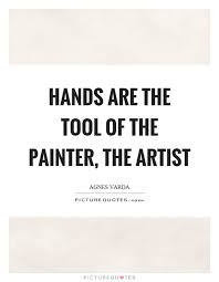 Quotes About Hands Awesome Hands Are The Tool Of The Painter The Artist Picture Quotes
