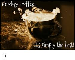 One of our most popular and talked about events hosting a first friday coffee is a wonderful way to bring chamber members into your place of business and showcase what you do. Friday Coffee Sirmply The Best Friday Meme On Me Me