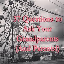 37 questions to ask your grandparents and parents jen nelson 37 questions to ask your grandparents jen darling