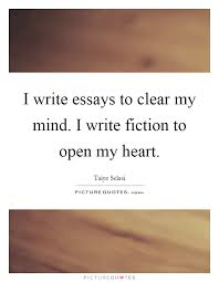 essays quotes essays sayings essays picture quotes i write essays to clear my mind i write fiction to open my heart picture