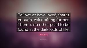 """Nothing Is Ever Good Enough Quotes Victor Hugo Quote """"To love or have loved that is enough Ask 1"""