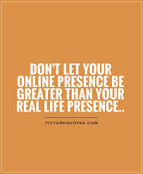 Real Life Quote Don't let your online presence be greater than your real life 10