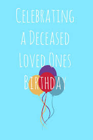 And Many More Celebrating A Deceased Loved Ones Birthday Loss