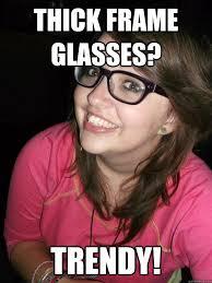 thick frame glasses? trendy! - trendy girl - quickmeme via Relatably.com