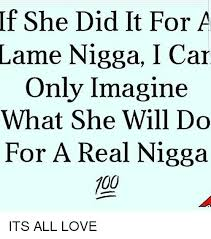 Lame Nigga Quotes If She Did It For A Lame Nigga I Car Only Imagine What She Will Do 11