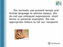 Презентация на тему opinion essays Учитель анг яз Зобова И Я  5 we normally use present tenses and formal language in opinion essays we do not use colloquial expressions short forms or personal examples