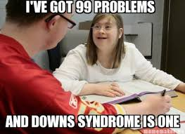 Meme Maker - I'VE GOT 99 PROBLEMS AND DOWNS SYNDROME IS ONE Meme ... via Relatably.com
