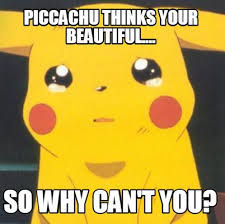 Meme Creator - Piccachu thinks your beautiful.... So why can't you ... via Relatably.com