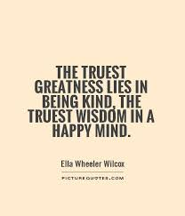 Quotes About Being Kind Custom The Truest Greatness Lies In Being Kind The Truest Wisdom In A