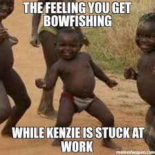 The feeling you get bowfishing While Kenzie is stuck at work meme ... via Relatably.com