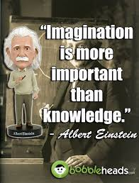 Einstein Once Said Imagination Is More Important Than Knowledge