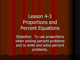 1 lesson 4 3 proportions and percent equations objective to use proportions when solving percent problems and to write and solve percent problems