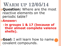 W ARM UP 12/05/14 Question: Where are the most reactive elements ...