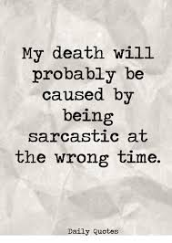 My Death Will Probably Be Caused By Being Sarcastic At The Wrong Enchanting Daily Death Quotes