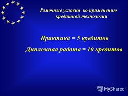 Презентация на тему Европейская система перевода и накопления  9 Практика 5 кредитов Дипломная работа 10 кредитов Рамочные условия по применению кредитной технологии