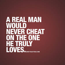 A Real Man Would Never Cheat On The One He Truly Loves Fun