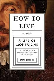 how to live a life of montaigne sarah bakewell how to live a life of montaigne